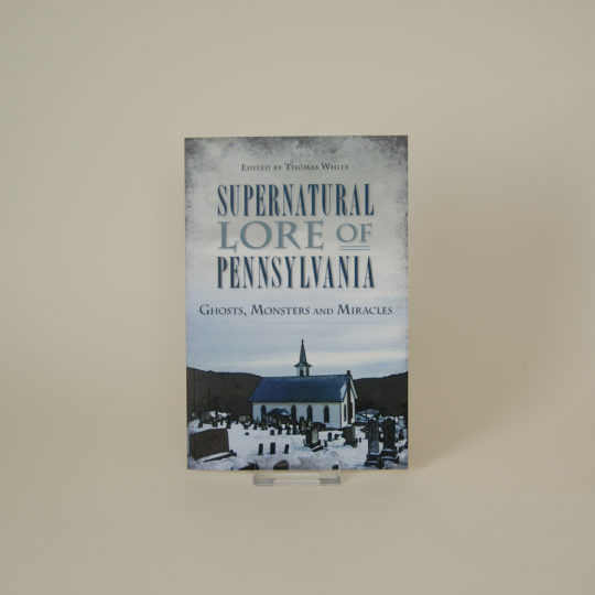 Supernatural Lore of Pennsylvania: Ghosts, Monsters and Miracles